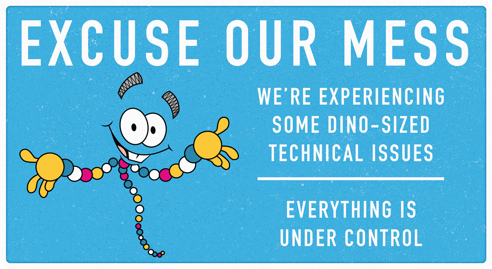 Excuse Our Mess. We're experiencing some dino-sized technical issues. Everything's under control.